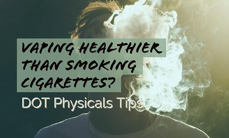 DOT Physicals Tips: Is Vaping Better Than Smoking for Health